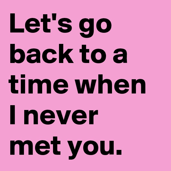 Let's go back to a time when I never met you.