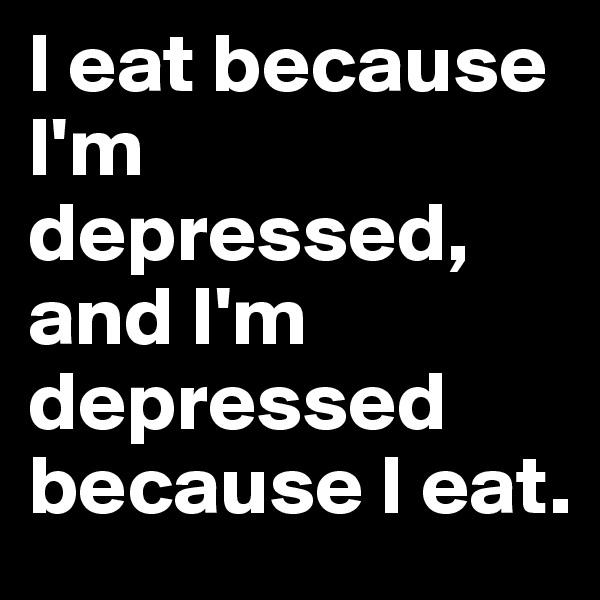 I eat because I'm depressed, and I'm depressed because I eat.