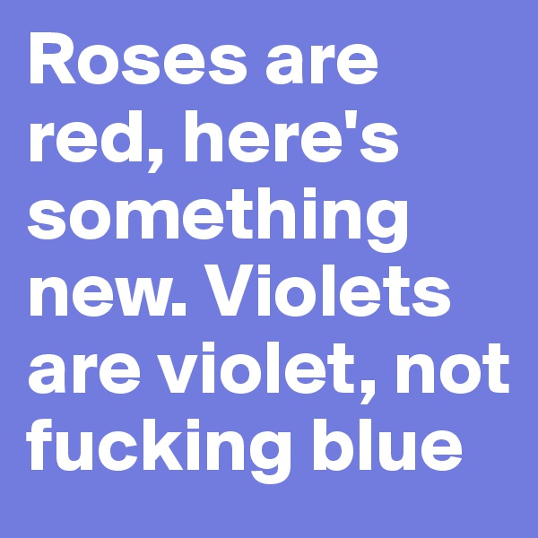 Roses are red, here's something new. Violets are violet, not fucking blue
