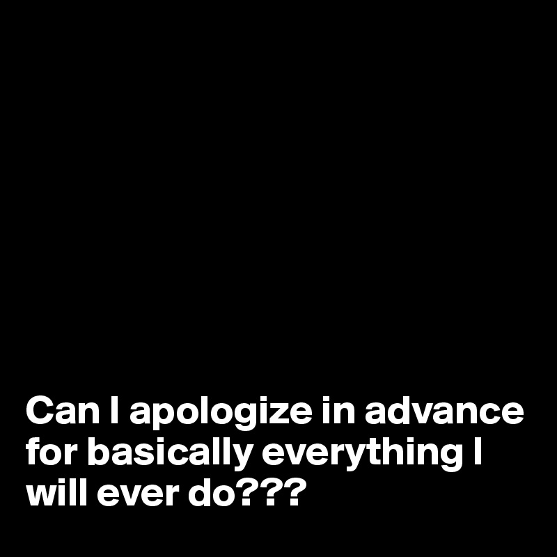 Can I apologize in advance for basically everything I will ever do???