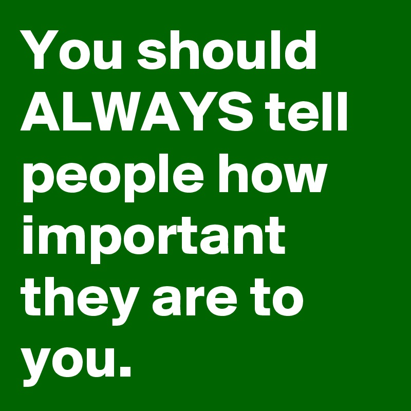 You should ALWAYS tell people how important they are to you.