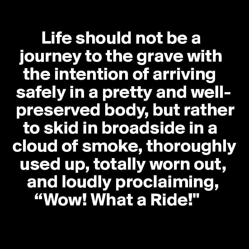 """Life should not be a       journey to the grave with     the intention of arriving    safely in a pretty and well-    preserved body, but rather     to skid in broadside in a cloud of smoke, thoroughly          used up, totally worn out,      and loudly proclaiming,       """"Wow! What a Ride!"""""""