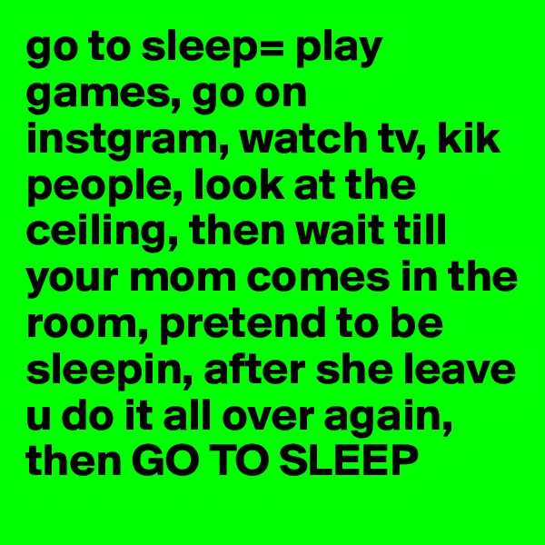 go to sleep= play games, go on instgram, watch tv, kik people, look at the ceiling, then wait till your mom comes in the room, pretend to be sleepin, after she leave u do it all over again, then GO TO SLEEP