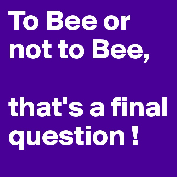 To Bee or not to Bee,   that's a final question !