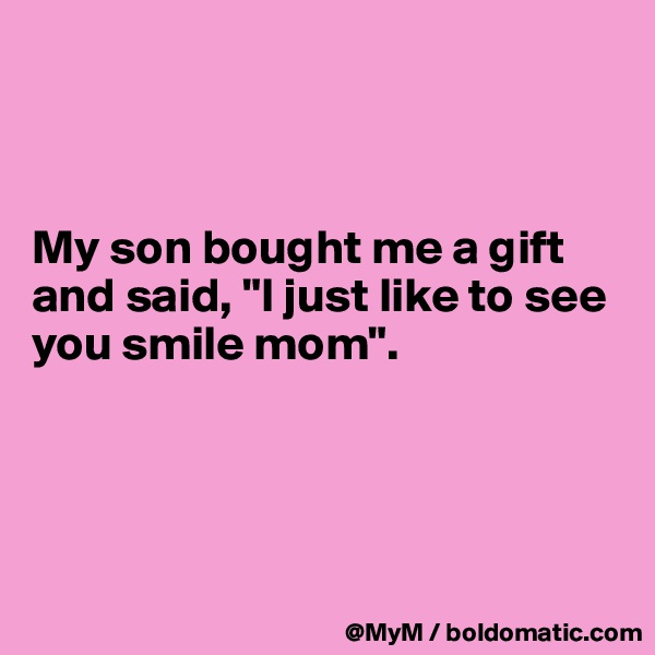 "My son bought me a gift and said, ""I just like to see you smile mom""."