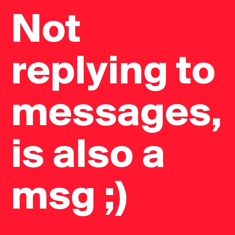 Not replying to messages,is also a msg ;)