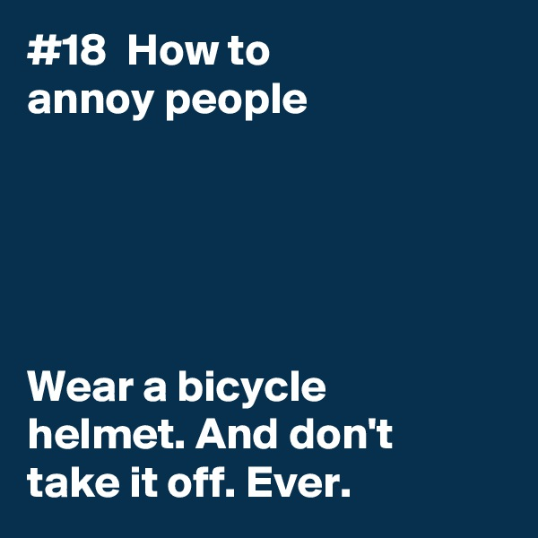 #18  How to annoy people      Wear a bicycle  helmet. And don't  take it off. Ever.
