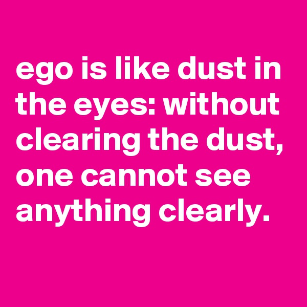 ego is like dust in the eyes: without clearing the dust, one cannot see anything clearly.