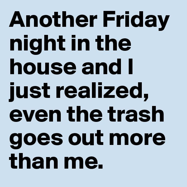 Another Friday night in the house and I just realized, even the trash goes out more than me.