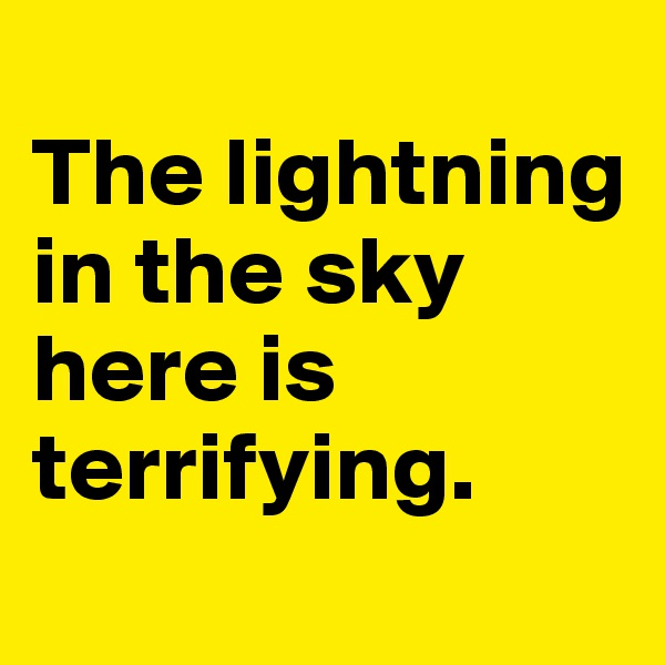 The lightning in the sky here is terrifying.