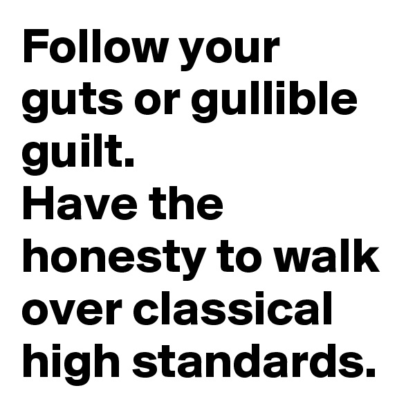 Follow your guts or gullible guilt. Have the honesty to walk over classical high standards.