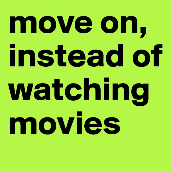 move on, instead of watching movies