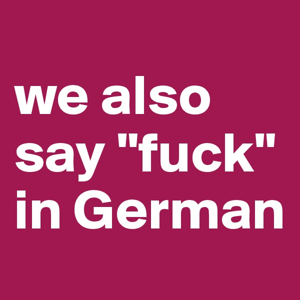 "we also say ""fuck""  in German"