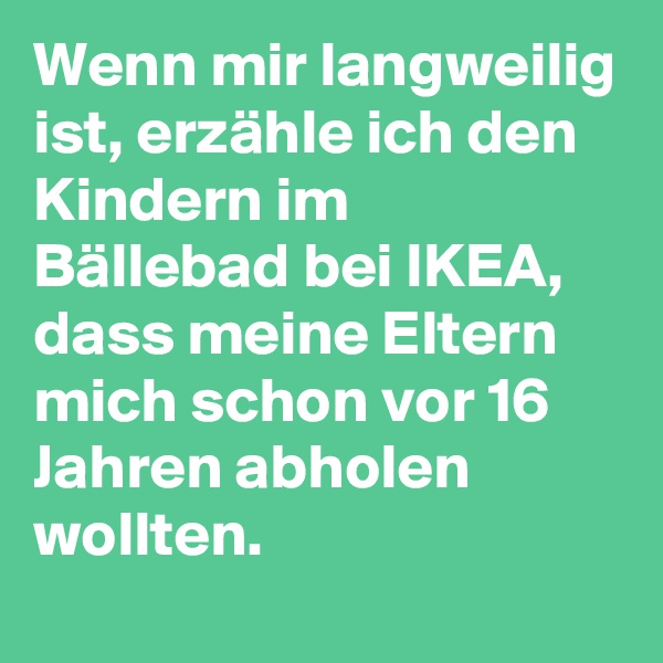Wenn mir langweilig ist, erzähle ich den Kindern im Bällebad bei IKEA, dass meine Eltern mich schon vor 16 Jahren abholen wollten.