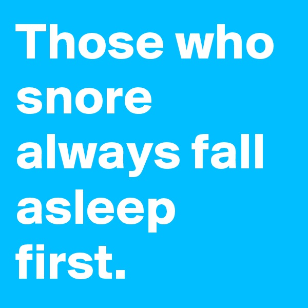 Those who snore always fall asleep first.
