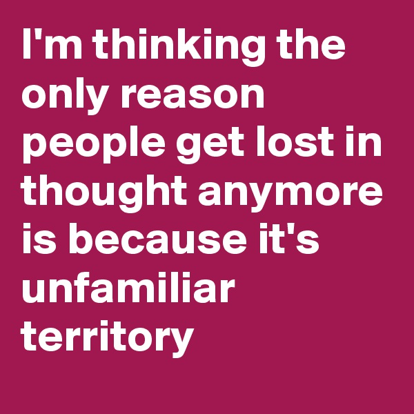 I'm thinking the only reason people get lost in thought anymore is because it's unfamiliar territory