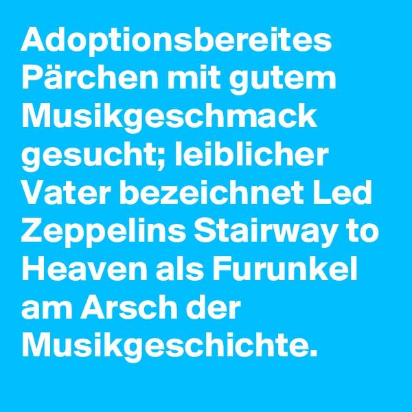 Adoptionsbereites Pärchen mit gutem Musikgeschmack gesucht; leiblicher Vater bezeichnet Led Zeppelins Stairway to Heaven als Furunkel am Arsch der Musikgeschichte.