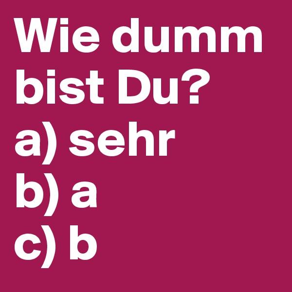 Wie dumm bist Du? a) sehr b) a c) b