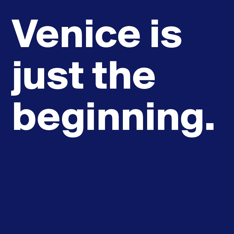 Venice is just the beginning.
