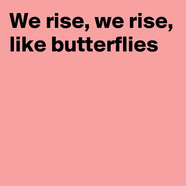 We rise, we rise, like butterflies