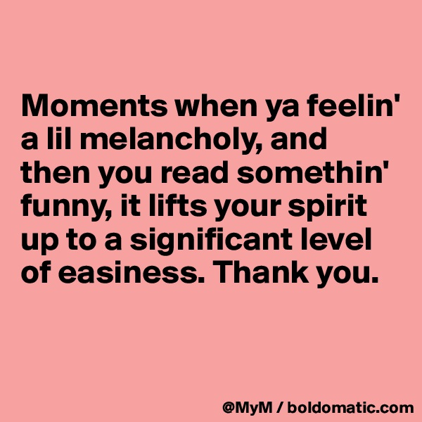Moments when ya feelin' a lil melancholy, and then you read somethin' funny, it lifts your spirit up to a significant level of easiness. Thank you.