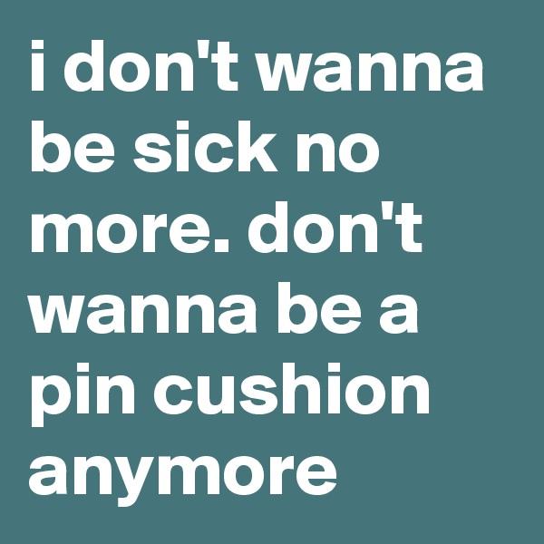 i don't wanna be sick no more. don't wanna be a pin cushion anymore
