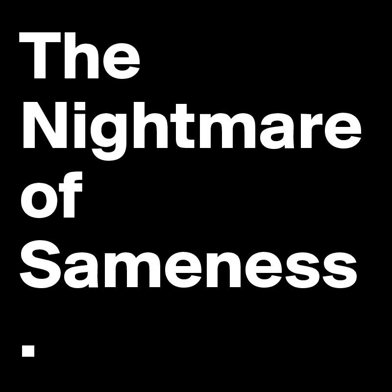 The Nightmare of Sameness.
