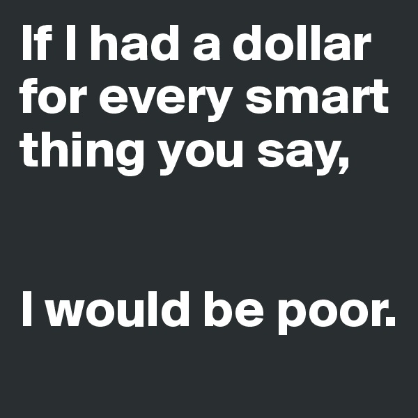 If I had a dollar for every smart thing you say,   I would be poor.