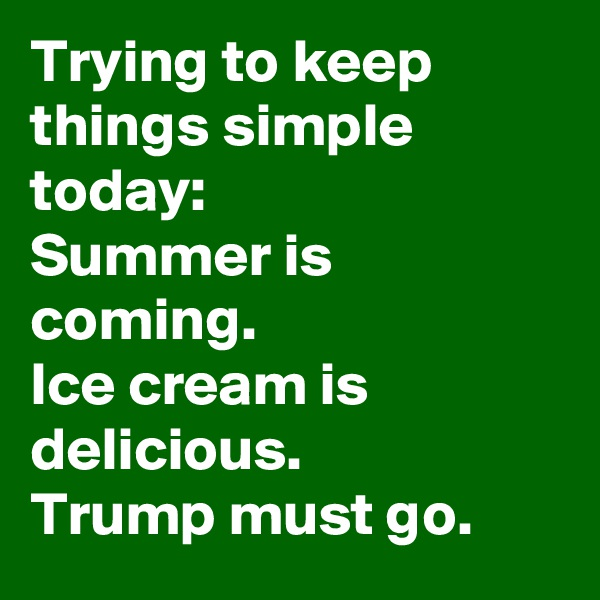 Trying to keep things simple today: Summer is coming.  Ice cream is delicious. Trump must go.