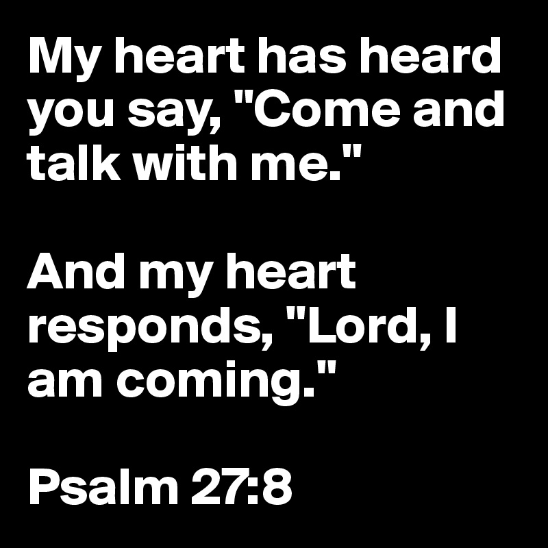 """My heart has heard you say, """"Come and talk with me.""""   And my heart responds, """"Lord, I am coming.""""  Psalm 27:8"""