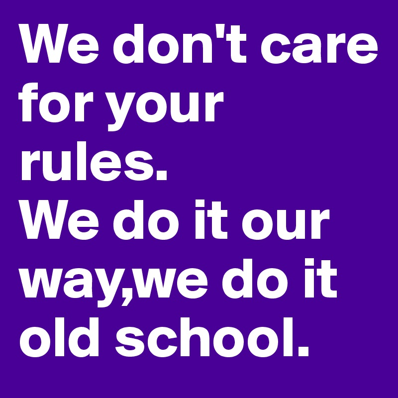 We don't care for your rules. We do it our way,we do it old school.