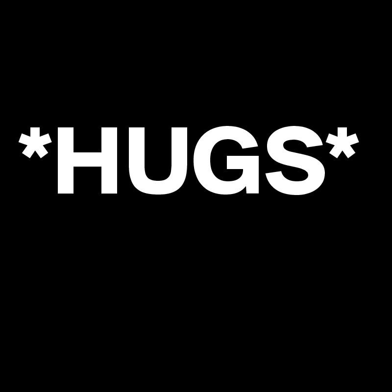 *HUGS*