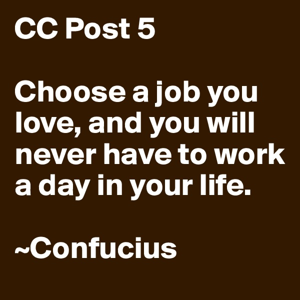 CC Post 5  Choose a job you love, and you will never have to work a day in your life.  ~Confucius