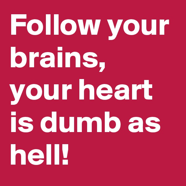 Follow your brains,   your heart is dumb as hell!