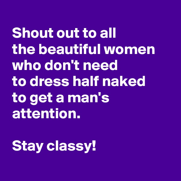 Shout out to all   the beautiful women  who don't need   to dress half naked   to get a man's   attention.   Stay classy!