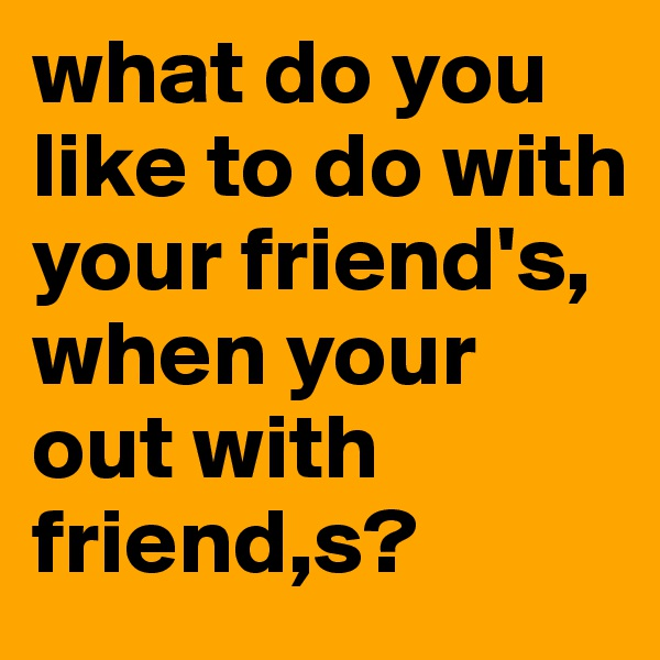 what do you like to do with your friend's, when your out with friend,s?