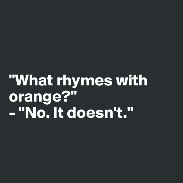 """""""What rhymes with orange?"""" - """"No. It doesn't."""""""