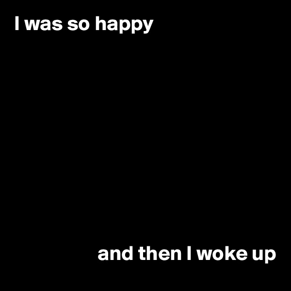I was so happy                               and then I woke up