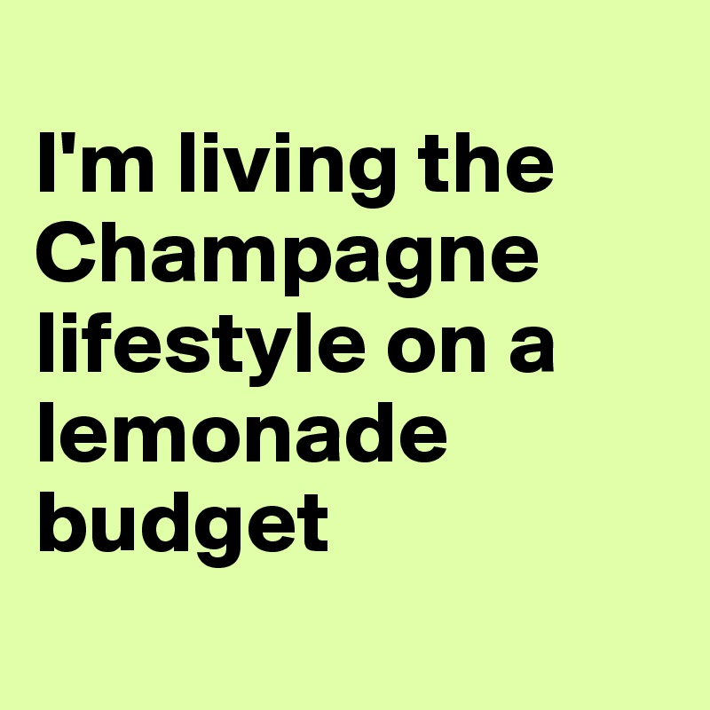 I'm living the Champagne lifestyle on a lemonade budget