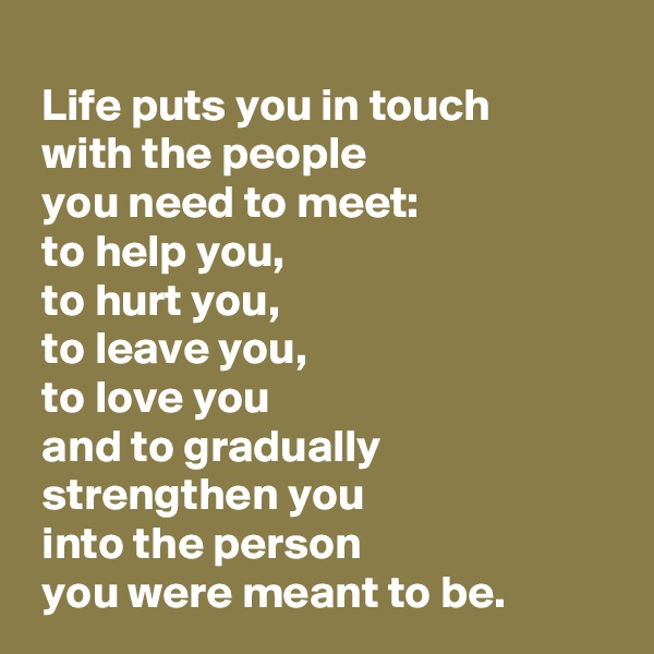 Life puts you in touch   with the people   you need to meet:  to help you,  to hurt you,  to leave you,  to love you  and to gradually   strengthen you   into the person   you were meant to be.