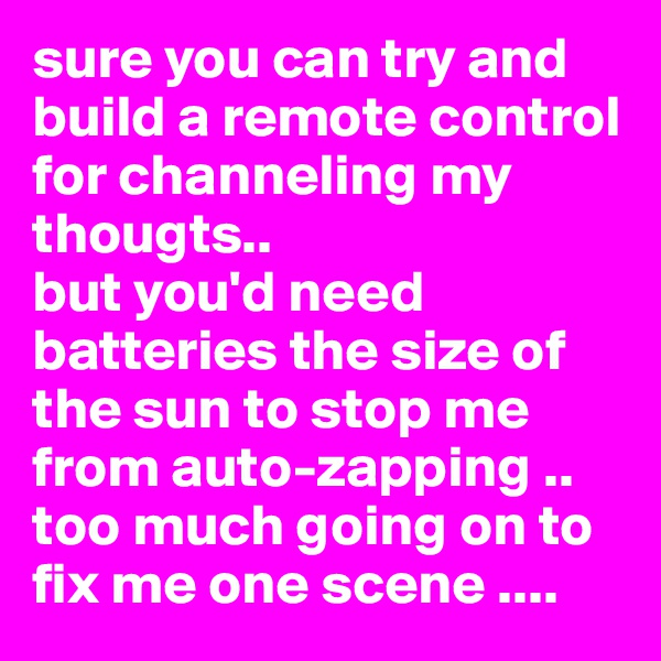 sure you can try and build a remote control for channeling my thougts.. but you'd need batteries the size of the sun to stop me from auto-zapping .. too much going on to fix me one scene ....