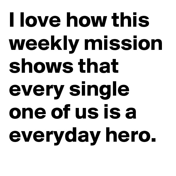 I love how this weekly mission shows that every single one of us is a everyday hero.