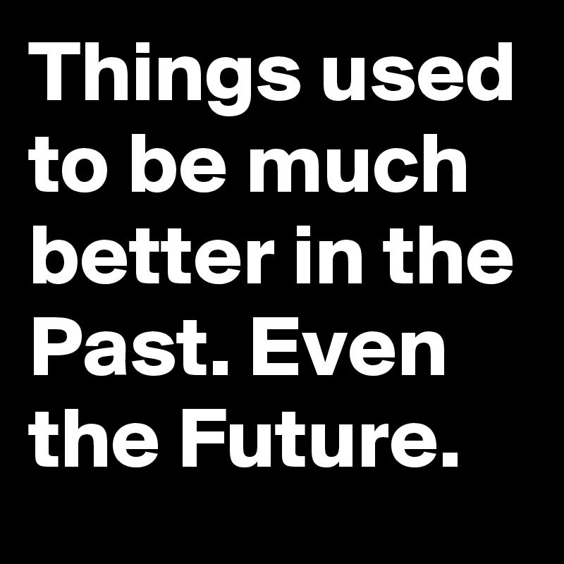 Things used to be much better in the Past. Even the Future. - Post by  RandomHero1981 on Boldomatic