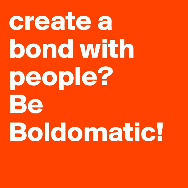 create a bond with people? Be Boldomatic!