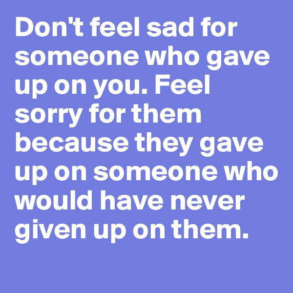 Don't feel sad for someone who gave up on you. Feel sorry for them because they gave up on someone who would have never given up on them.