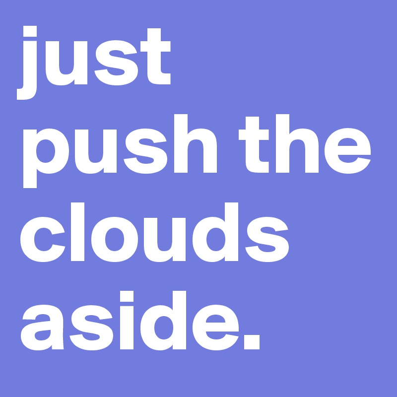 just push the clouds aside.