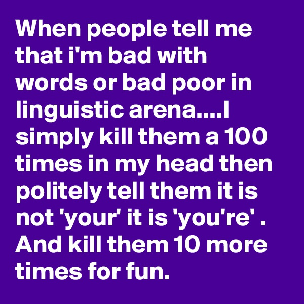 When people tell me that i'm bad with words or bad poor in linguistic arena....I simply kill them a 100 times in my head then politely tell them it is  not 'your' it is 'you're' . And kill them 10 more times for fun.