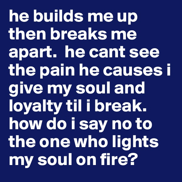 he builds me up then breaks me apart.  he cant see the pain he causes i give my soul and loyalty til i break. how do i say no to the one who lights my soul on fire?