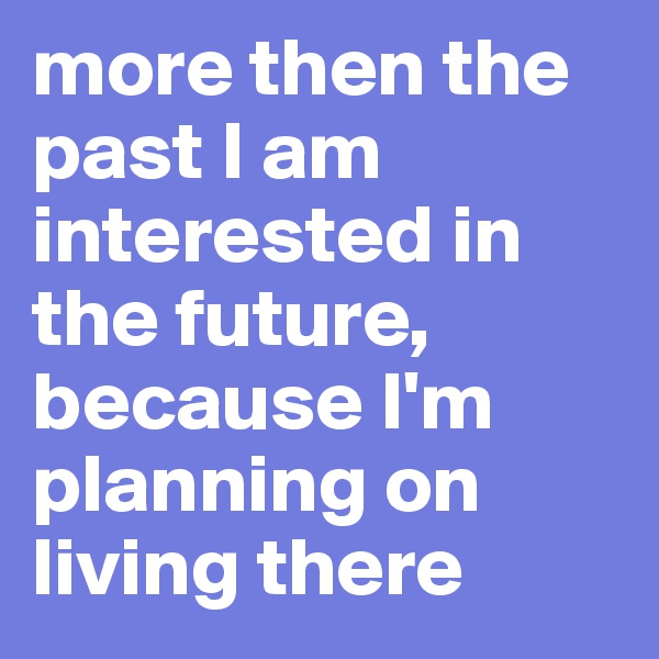 more then the past I am interested in the future,  because I'm planning on living there