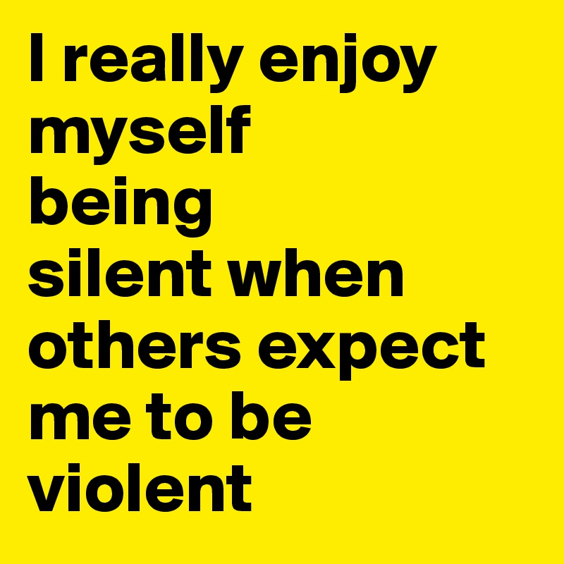 I really enjoy myself  being silent when others expect me to be violent